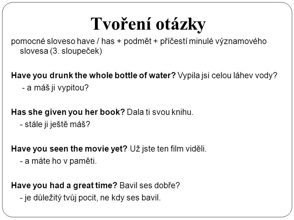 Tvoření otázky pomocné sloveso have / has + podmět + příčestí minulé významového slovesa (3. sloupeček) Have you drunk the whole bottle of water? Vypi