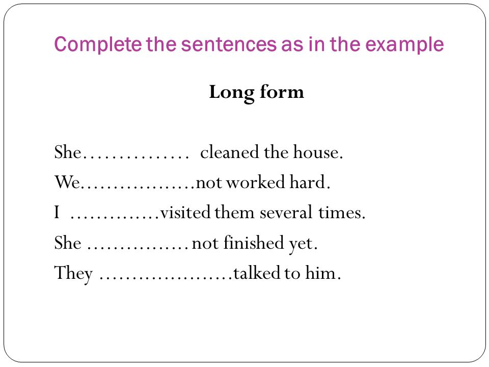 Complete the sentences as in the example Long form She…………… cleaned the house.