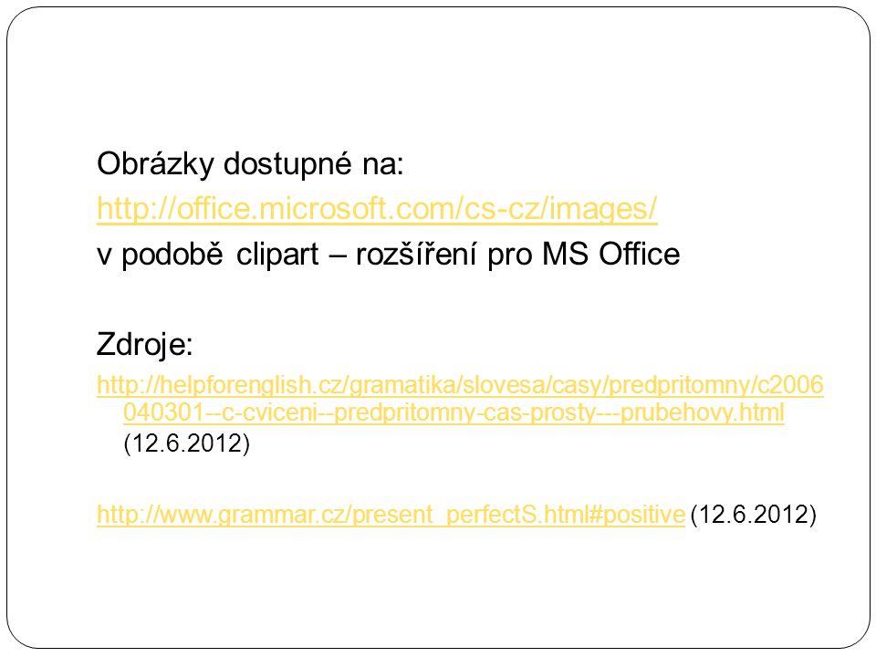 Obrázky dostupné na: http://office.microsoft.com/cs-cz/images/ v podobě clipart – rozšíření pro MS Office Zdroje: http://helpforenglish.cz/gramatika/slovesa/casy/predpritomny/c2006 040301--c-cviceni--predpritomny-cas-prosty---prubehovy.html http://helpforenglish.cz/gramatika/slovesa/casy/predpritomny/c2006 040301--c-cviceni--predpritomny-cas-prosty---prubehovy.html (12.6.2012) http://www.grammar.cz/present_perfectS.html#positivehttp://www.grammar.cz/present_perfectS.html#positive (12.6.2012)