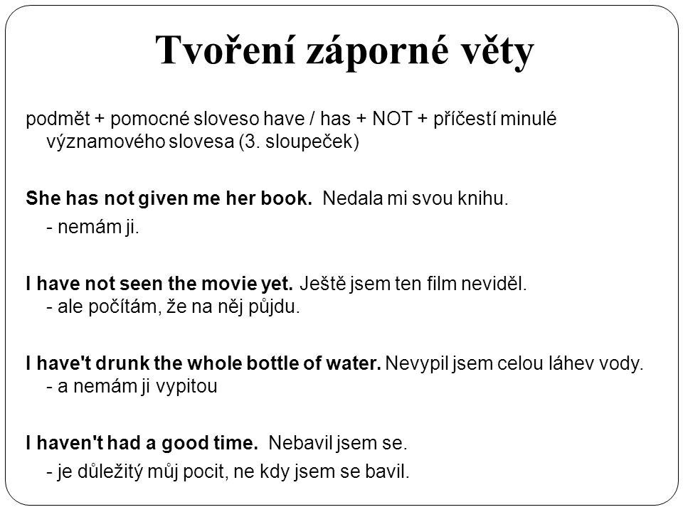 Tvoření záporné věty podmět + pomocné sloveso have / has + NOT + příčestí minulé významového slovesa (3. sloupeček) She has not given me her book. Ned