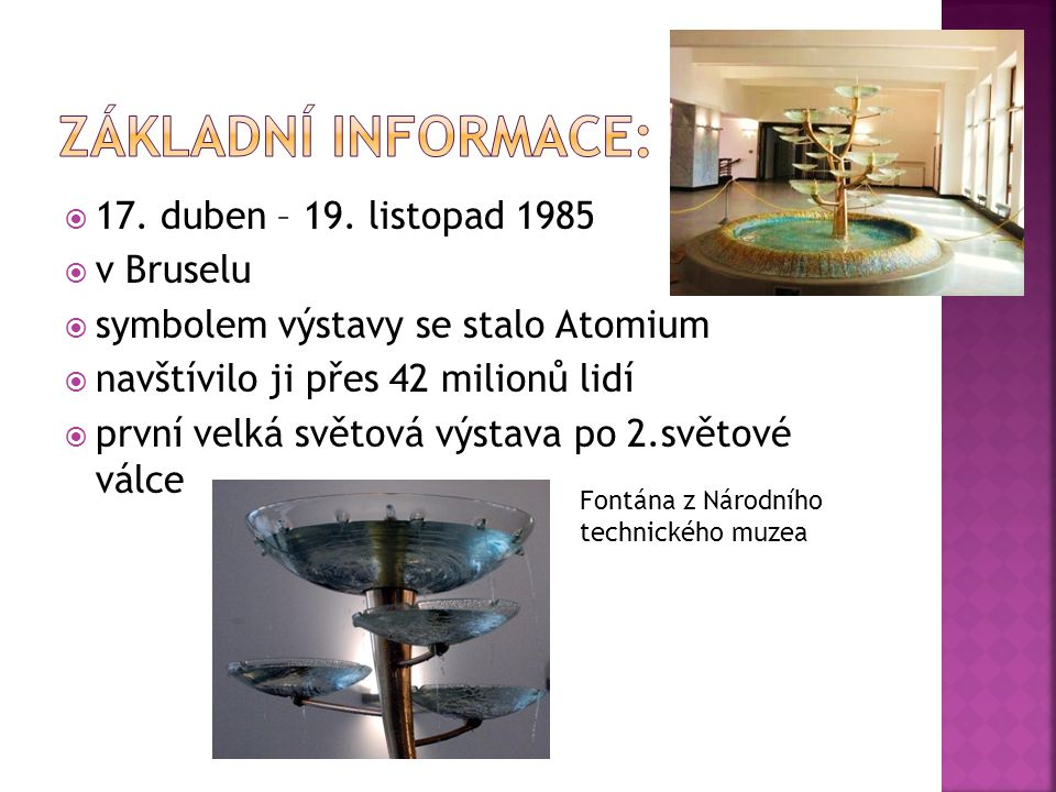  17. duben – 19. listopad 1985  v Bruselu  symbolem výstavy se stalo Atomium  navštívilo ji přes 42 milionů lidí  první velká světová výstava po