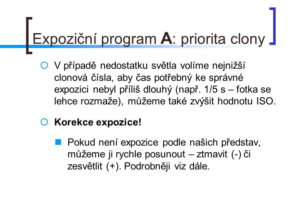 Expoziční program A : priorita clony  V případě nedostatku světla volíme nejnižší clonová čísla, aby čas potřebný ke správné expozici nebyl příliš dlouhý (např.