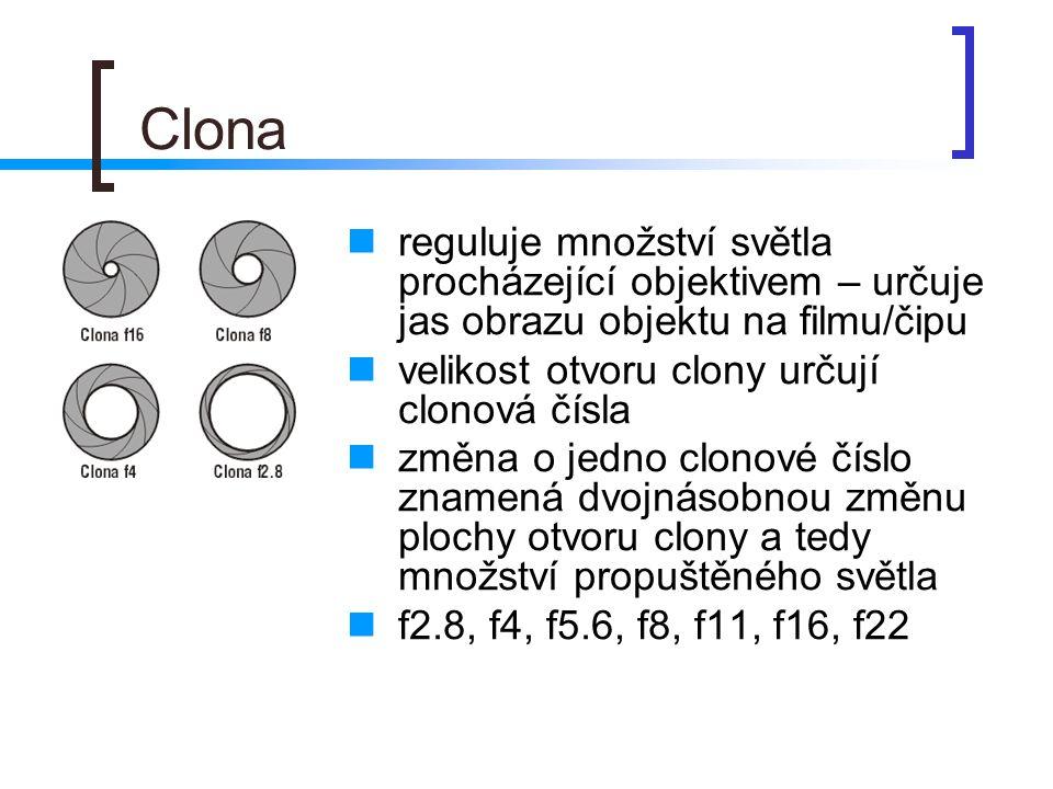 Clona  reguluje množství světla procházející objektivem – určuje jas obrazu objektu na filmu/čipu  velikost otvoru clony určují clonová čísla  změna o jedno clonové číslo znamená dvojnásobnou změnu plochy otvoru clony a tedy množství propuštěného světla  f2.8, f4, f5.6, f8, f11, f16, f22