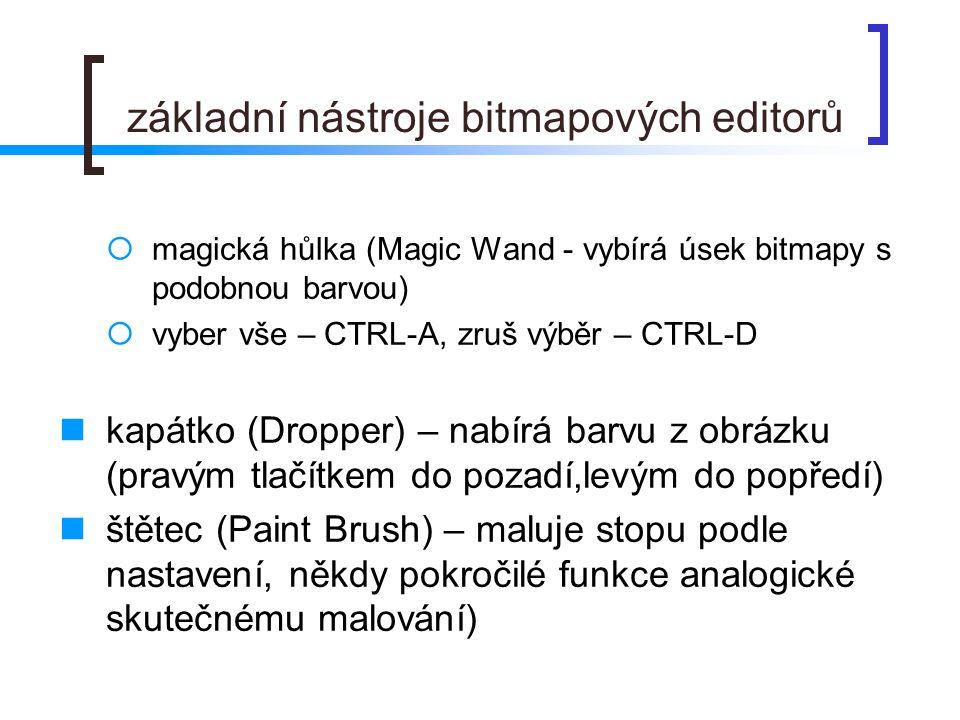 základní nástroje bitmapových editorů  magická hůlka (Magic Wand - vybírá úsek bitmapy s podobnou barvou)  vyber vše – CTRL-A, zruš výběr – CTRL-D  kapátko (Dropper) – nabírá barvu z obrázku (pravým tlačítkem do pozadí,levým do popředí)  štětec (Paint Brush) – maluje stopu podle nastavení, někdy pokročilé funkce analogické skutečnému malování)