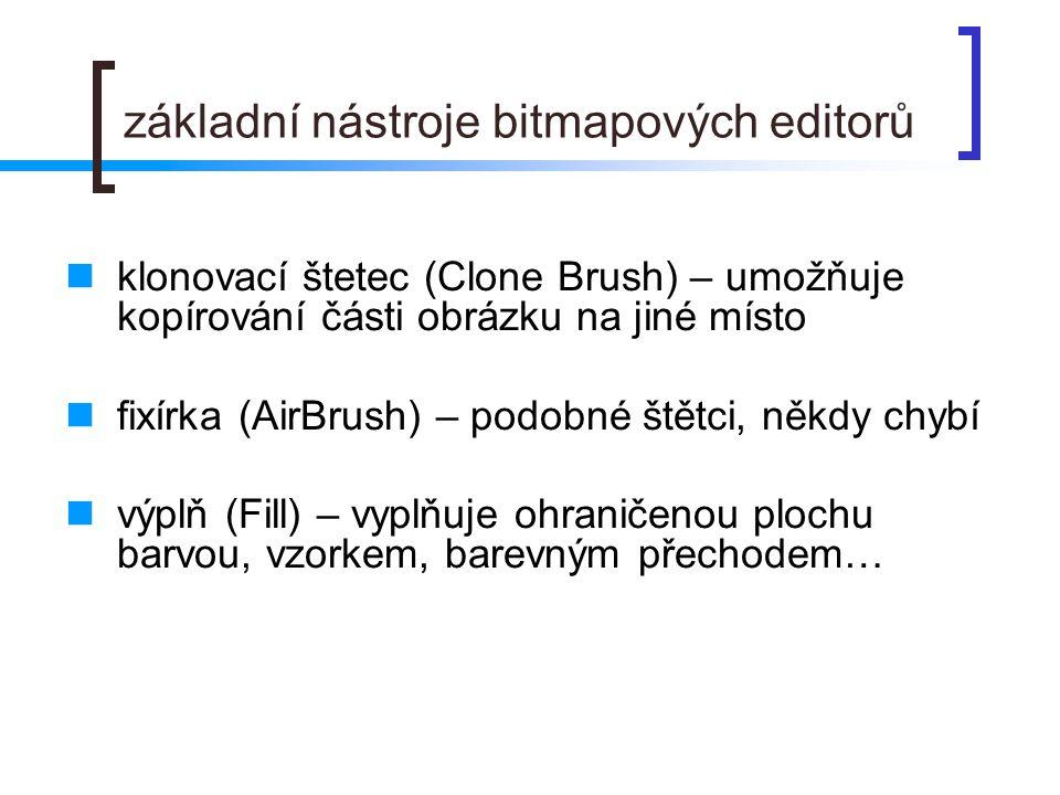 základní nástroje bitmapových editorů  klonovací štetec (Clone Brush) – umožňuje kopírování části obrázku na jiné místo  fixírka (AirBrush) – podobné štětci, někdy chybí  výplň (Fill) – vyplňuje ohraničenou plochu barvou, vzorkem, barevným přechodem…