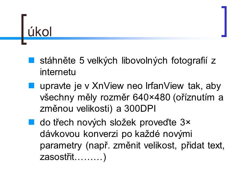 úkol  stáhněte 5 velkých libovolných fotografií z internetu  upravte je v XnView neo IrfanView tak, aby všechny měly rozměr 640×480 (oříznutím a změnou velikosti) a 300DPI  do třech nových složek proveďte 3× dávkovou konverzi po každé novými parametry (např.