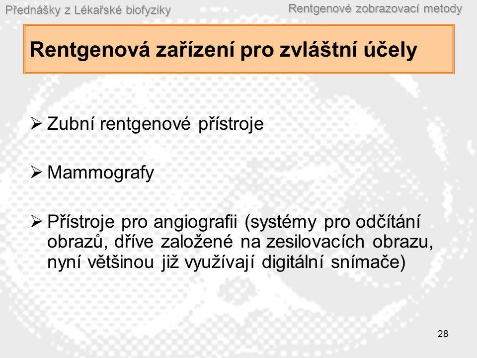 Přednášky z Lékařské biofyziky Rentgenové zobrazovací metody 28 Rentgenová zařízení pro zvláštní účely  Zubní rentgenové přístroje  Mammografy  Přístroje pro angiografii (systémy pro odčítání obrazů, dříve založené na zesilovacích obrazu, nyní většinou již využívají digitální snímače)