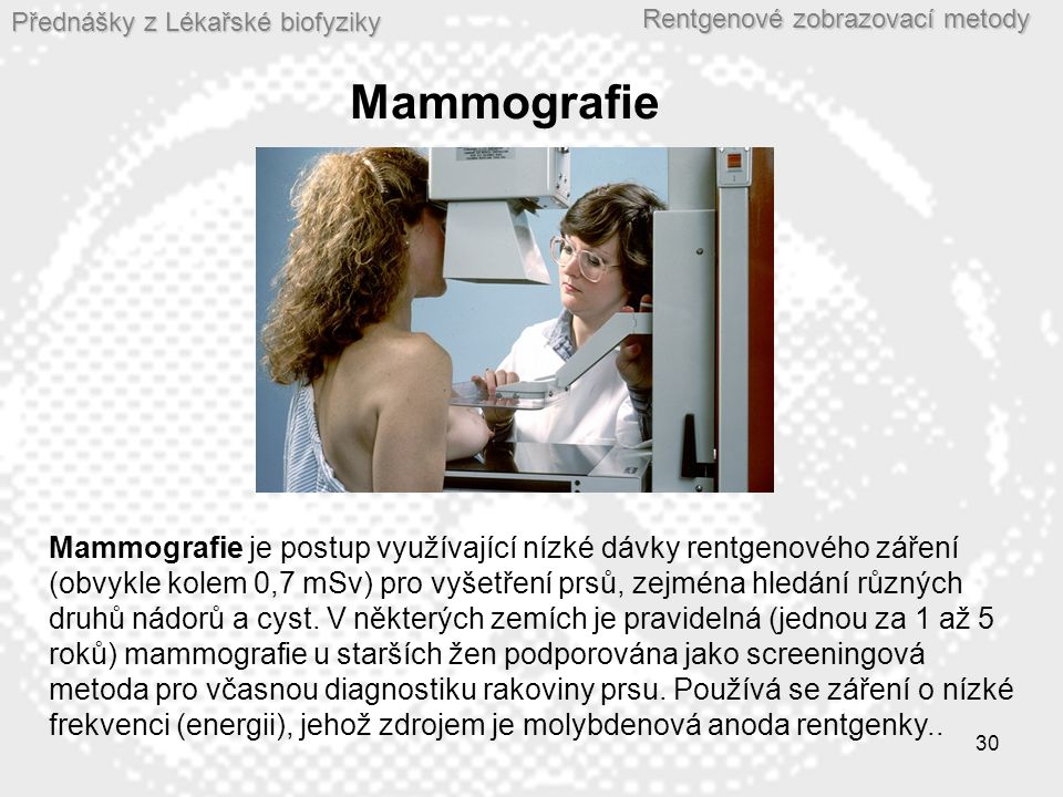 Přednášky z Lékařské biofyziky Rentgenové zobrazovací metody 30 Mammografie Mammografie je postup využívající nízké dávky rentgenového záření (obvykle kolem 0,7 mSv) pro vyšetření prsů, zejména hledání různých druhů nádorů a cyst.