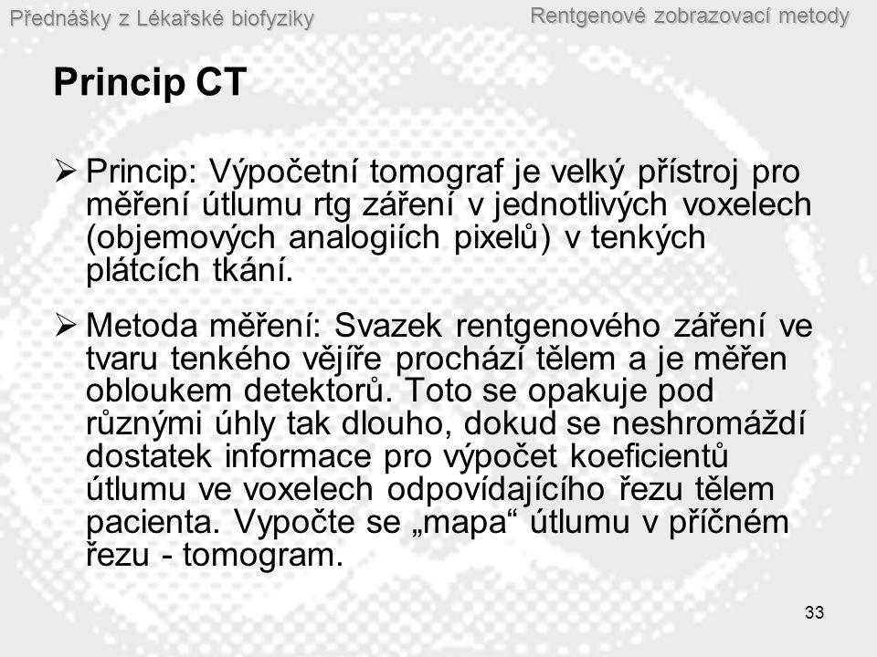 Přednášky z Lékařské biofyziky Rentgenové zobrazovací metody 33 Princip CT  Princip: Výpočetní tomograf je velký přístroj pro měření útlumu rtg záření v jednotlivých voxelech (objemových analogiích pixelů) v tenkých plátcích tkání.