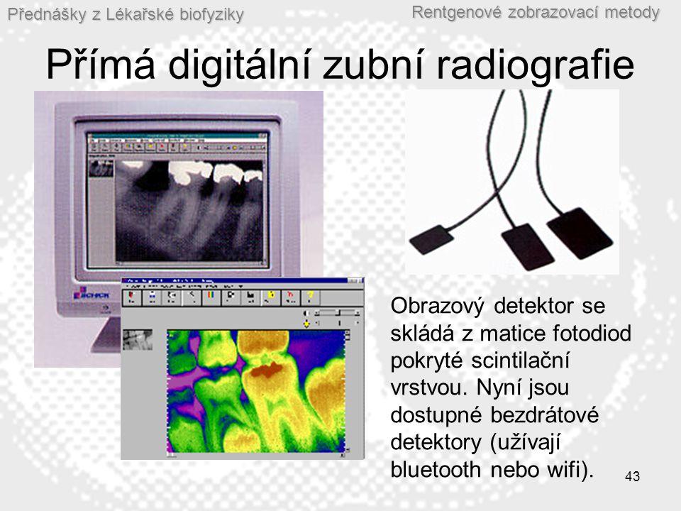 Přednášky z Lékařské biofyziky Rentgenové zobrazovací metody 43 Přímá digitální zubní radiografie Obrazový detektor se skládá z matice fotodiod pokryté scintilační vrstvou.