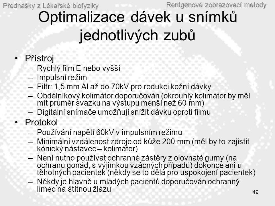 Přednášky z Lékařské biofyziky Rentgenové zobrazovací metody 49 Optimalizace dávek u snímků jednotlivých zubů •Přístroj –Rychlý film E nebo vyšší –Impulsní režim –Filtr: 1,5 mm Al až do 70kV pro redukci kožní dávky –Obdélníkový kolimátor doporučován (okrouhlý kolimátor by měl mít průměr svazku na výstupu menší než 60 mm) –Digitální snímače umožňují snížit dávku oproti filmu •Protokol –Používání napětí 60kV v impulsním režimu –Minimální vzdálenost zdroje od kůže 200 mm (měl by to zajistit kónický nástavec – kolimátor) –Není nutno používat ochranné zástěry z olovnaté gumy (na ochranu gonád, s výjimkou vzácných případů) dokonce ani u těhotných pacientek (někdy se to dělá pro uspokojení pacientek) –Někdy je hlavně u mladých pacientů doporučován ochranný límec na štítnou žlázu