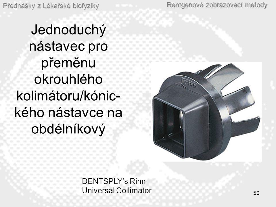 Přednášky z Lékařské biofyziky Rentgenové zobrazovací metody 50 Jednoduchý nástavec pro přeměnu okrouhlého kolimátoru/kónic- kého nástavce na obdélníkový DENTSPLY's Rinn Universal Collimator