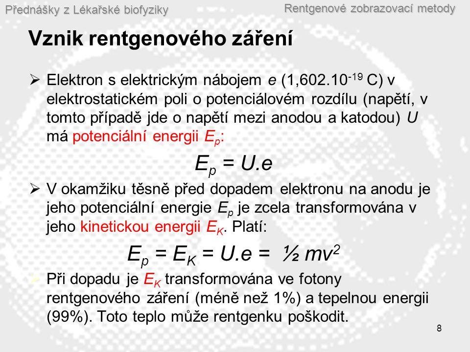 Přednášky z Lékařské biofyziky Rentgenové zobrazovací metody 8 Vznik rentgenového záření  Elektron s elektrickým nábojem e (1,602.10 -19 C) v elektrostatickém poli o potenciálovém rozdílu (napětí, v tomto případě jde o napětí mezi anodou a katodou) U má potenciální energii E p : E p = U.e  V okamžiku těsně před dopadem elektronu na anodu je jeho potenciální energie E p je zcela transformována v jeho kinetickou energii E K.