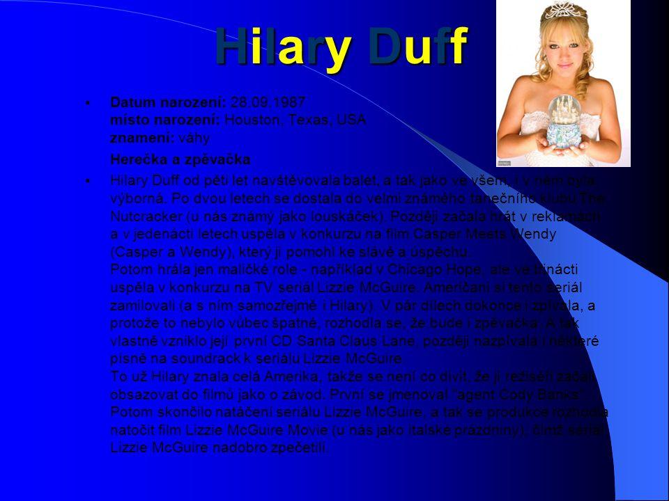 Hilary DuffHilary DuffHilary DuffHilary Duff  Datum narození: 28.09.1987 místo narození: Houston, Texas, USA znamení: váhy Herečka a zpěvačka  Hilary Duff od pěti let navštěvovala balet, a tak jako ve všem, i v něm byla výborná.