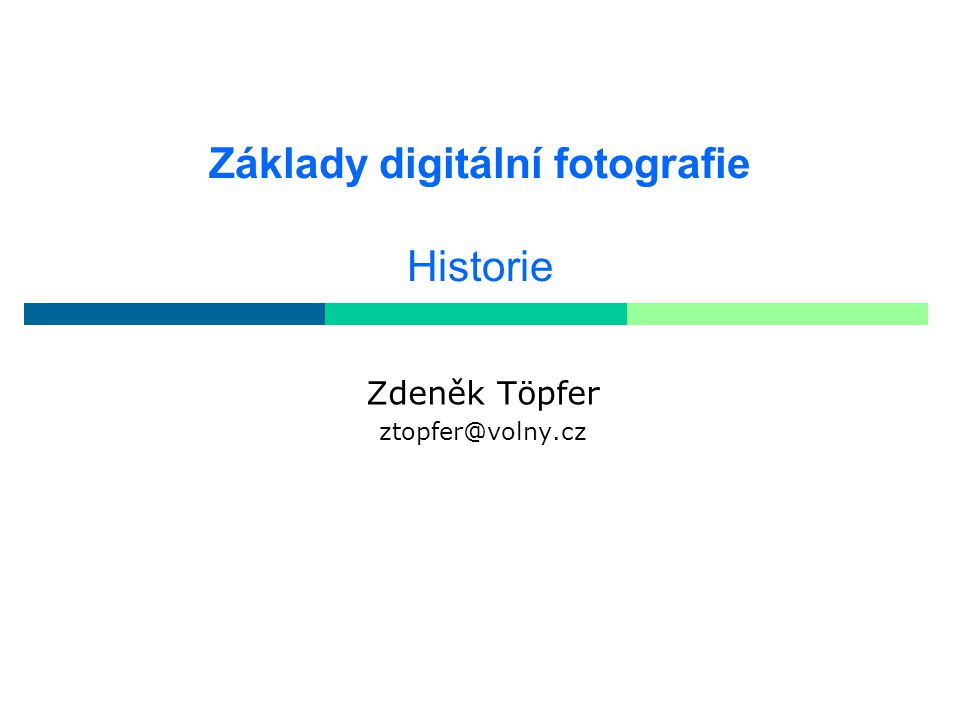 Základy digitální fotografie Historie Zdeněk Töpfer ztopfer@volny.cz