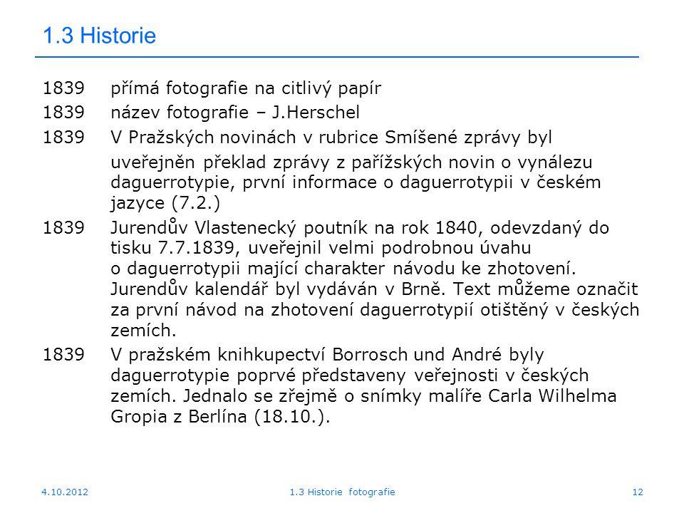 4.10.20121.3 Historie fotografie12 1.3 Historie 1839přímá fotografie na citlivý papír 1839název fotografie – J.Herschel 1839V Pražských novinách v rub