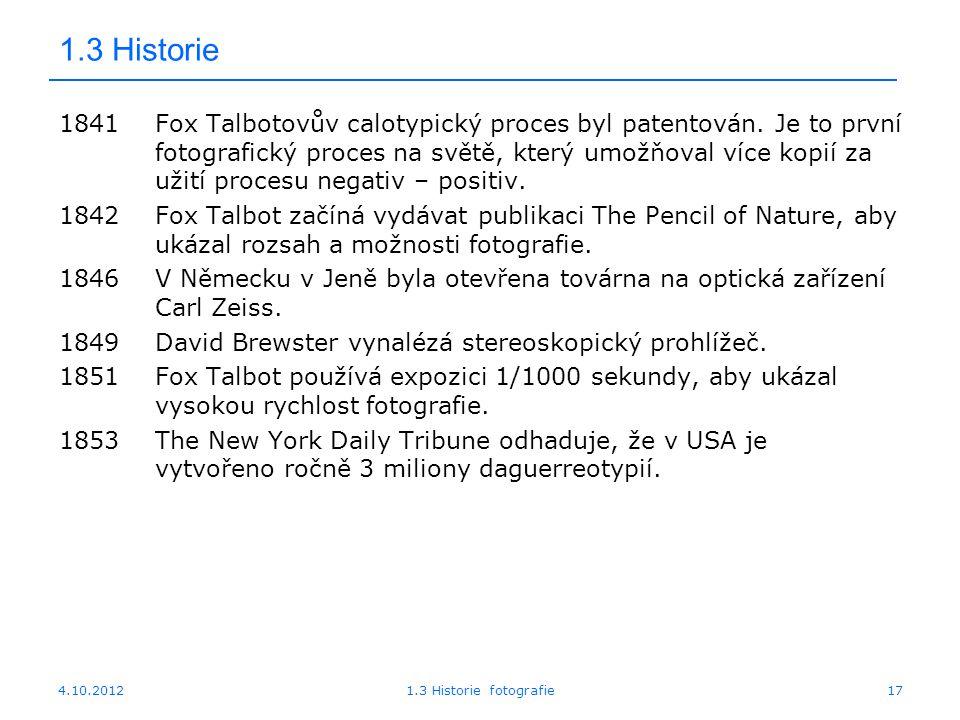 4.10.20121.3 Historie fotografie17 1.3 Historie 1841Fox Talbotovův calotypický proces byl patentován. Je to první fotografický proces na světě, který