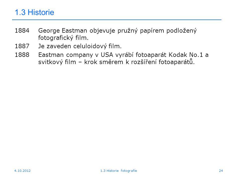 4.10.20121.3 Historie fotografie24 1.3 Historie 1884George Eastman objevuje pružný papírem podložený fotografický film. 1887Je zaveden celuloidový fil