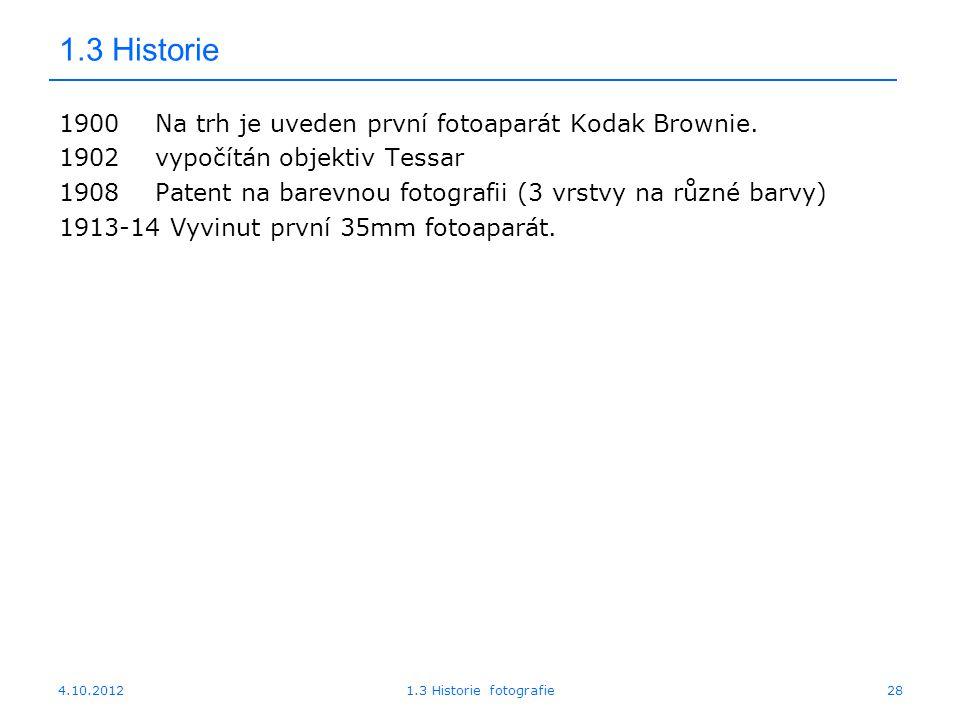 4.10.20121.3 Historie fotografie28 1.3 Historie 1900Na trh je uveden první fotoaparát Kodak Brownie. 1902vypočítán objektiv Tessar 1908Patent na barev