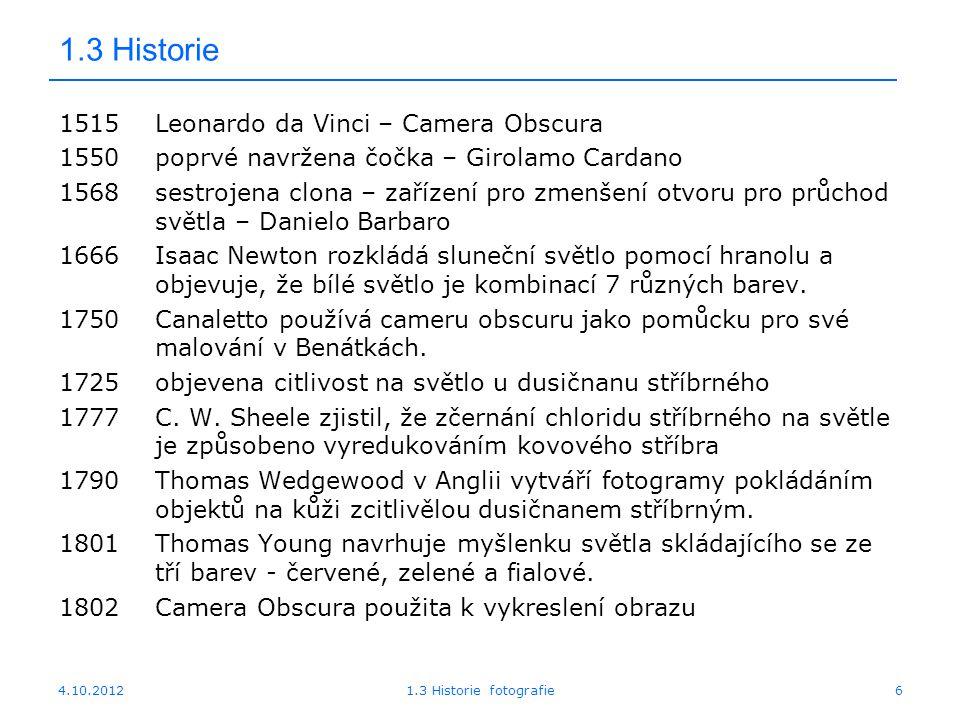 4.10.20121.3 Historie fotografie6 1.3 Historie 1515Leonardo da Vinci – Camera Obscura 1550poprvé navržena čočka – Girolamo Cardano 1568sestrojena clona – zařízení pro zmenšení otvoru pro průchod světla – Danielo Barbaro 1666Isaac Newton rozkládá sluneční světlo pomocí hranolu a objevuje, že bílé světlo je kombinací 7 různých barev.