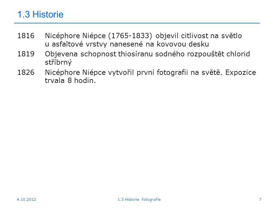 4.10.20121.3 Historie fotografie7 1.3 Historie 1816Nicéphore Niépce (1765-1833) objevil citlivost na světlo u asfaltové vrstvy nanesené na kovovou des