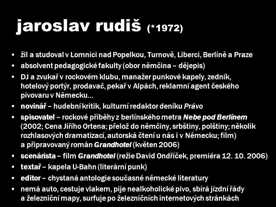 jaroslav rudiš (*1972) •žil a studoval v Lomnici nad Popelkou, Turnově, Liberci, Berlíně a Praze •absolvent pedagogické fakulty (obor němčina – dějepi