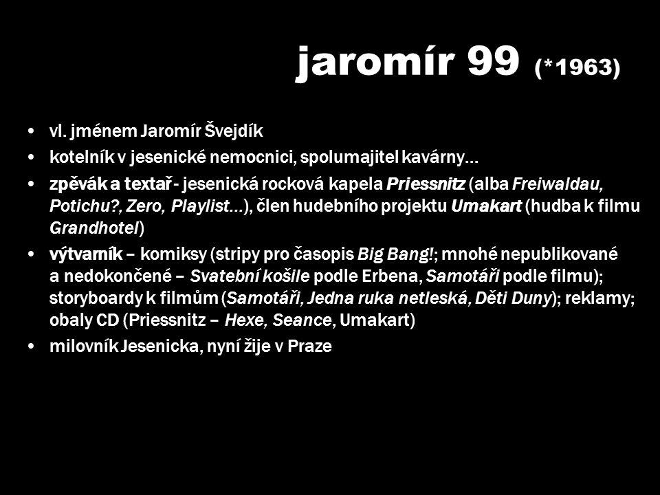 jaromír 99 (*1963) •vl. jménem Jaromír Švejdík •kotelník v jesenické nemocnici, spolumajitel kavárny... •zpěvák a textař - jesenická rocková kapela Pr