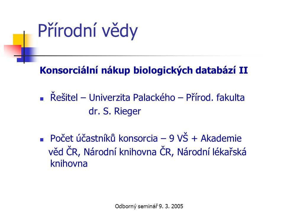 Odborný seminář 9. 3. 2005 Přírodní vědy Konsorciální nákup biologických databází II  Řešitel – Univerzita Palackého – Přírod. fakulta dr. S. Rieger