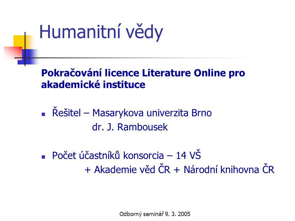 Odborný seminář 9. 3. 2005 Humanitní vědy Pokračování licence Literature Online pro akademické instituce  Řešitel – Masarykova univerzita Brno dr. J.