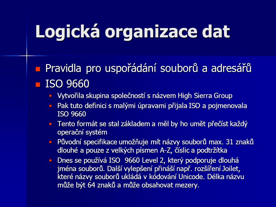Logická organizace dat  Pravidla pro uspořádání souborů a adresářů  ISO 9660 •Vytvořila skupina společností s názvem High Sierra Group •Pak tuto definici s malými úpravami přijala ISO a pojmenovala ISO 9660 •Tento formát se stal základem a měl by ho umět přečíst každý operační systém •Původní specifikace umožňuje mít názvy souborů max.