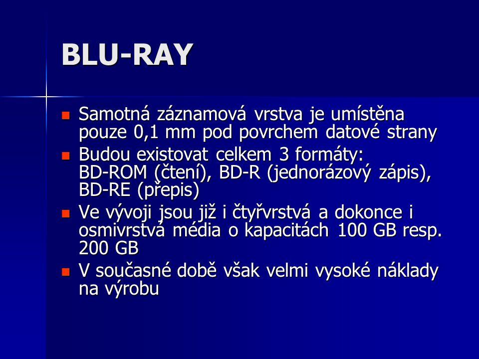 BLU-RAY  Samotná záznamová vrstva je umístěna pouze 0,1 mm pod povrchem datové strany  Budou existovat celkem 3 formáty: BD-ROM (čtení), BD-R (jednorázový zápis), BD-RE (přepis)  Ve vývoji jsou již i čtyřvrstvá a dokonce i osmivrstvá média o kapacitách 100 GB resp.