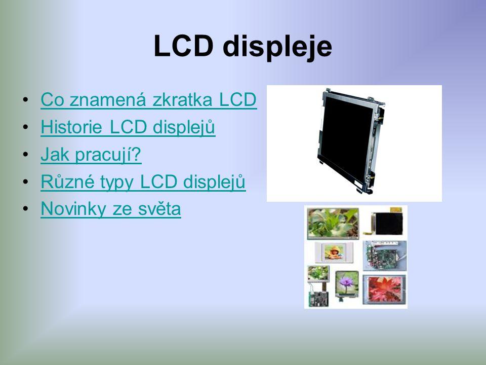 LCD displeje •Co znamená zkratka LCDCo znamená zkratka LCD •Historie LCD displejůHistorie LCD displejů •Jak pracují?Jak pracují? •Různé typy LCD displ