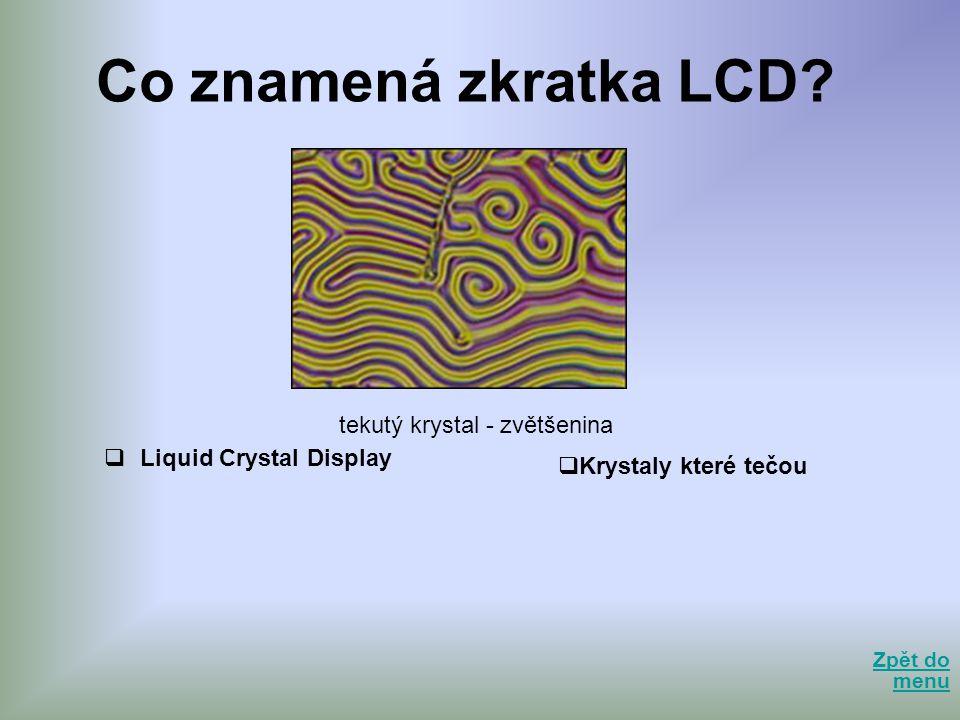 Co znamená zkratka LCD?  Liquid Crystal Display Zpět do menu Zpět do menu tekutý krystal - zvětšenina  Krystaly které tečou