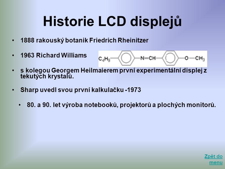 Historie LCD displejů •1888 rakouský botanik Friedrich Rheinitzer •1963 Richard Williams •s kolegou Georgem Heilmaierem první experimentální displej z