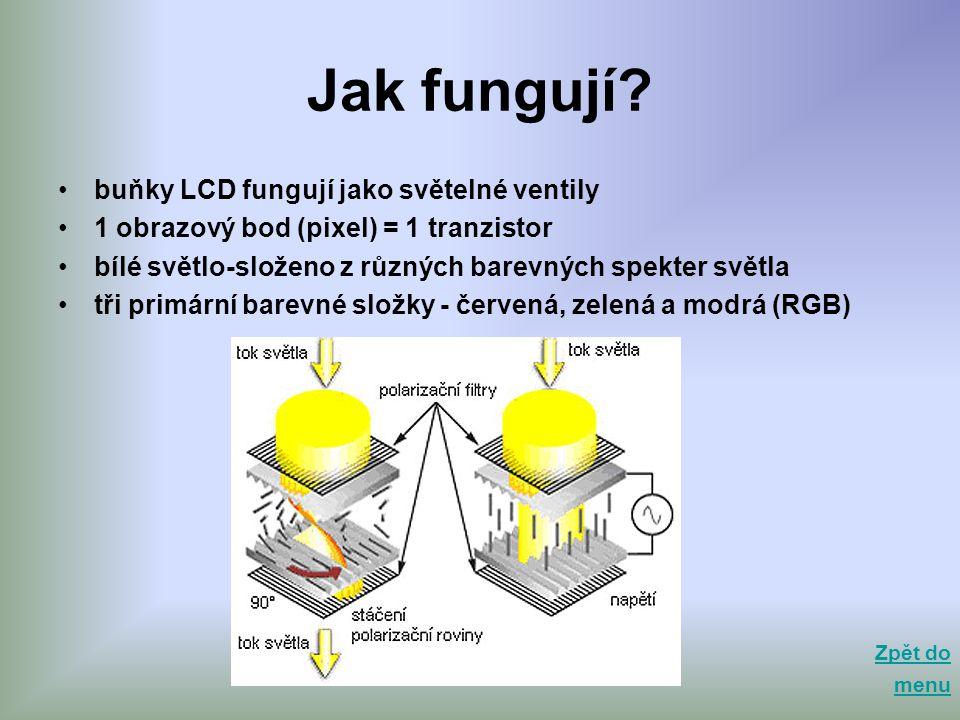 Jak fungují? •buňky LCD fungují jako světelné ventily •1 obrazový bod (pixel) = 1 tranzistor •bílé světlo-složeno z různých barevných spekter světla •