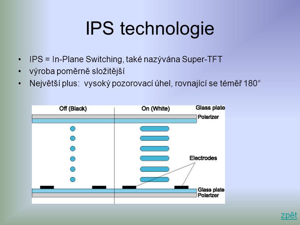 IPS technologie •IPS = In-Plane Switching, také nazývána Super-TFT •výroba poměrně složitější •Největší plus: vysoký pozorovací úhel, rovnající se tém