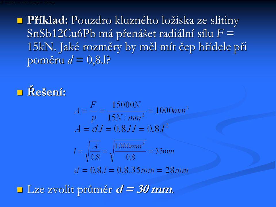  Příklad: Pouzdro kluzného ložiska ze slitiny SnSb12Cu6Pb má přenášet radiální sílu F = 15kN. Jaké rozměry by měl mít čep hřídele při poměru d = 0,8.