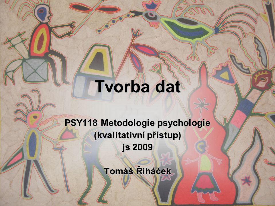 Tvorba dat PSY118 Metodologie psychologie (kvalitativní přístup) js 2009 Tomáš Řiháček
