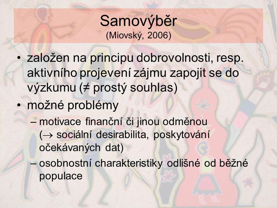 Samovýběr (Miovský, 2006) •založen na principu dobrovolnosti, resp. aktivního projevení zájmu zapojit se do výzkumu (≠ prostý souhlas) •možné problémy