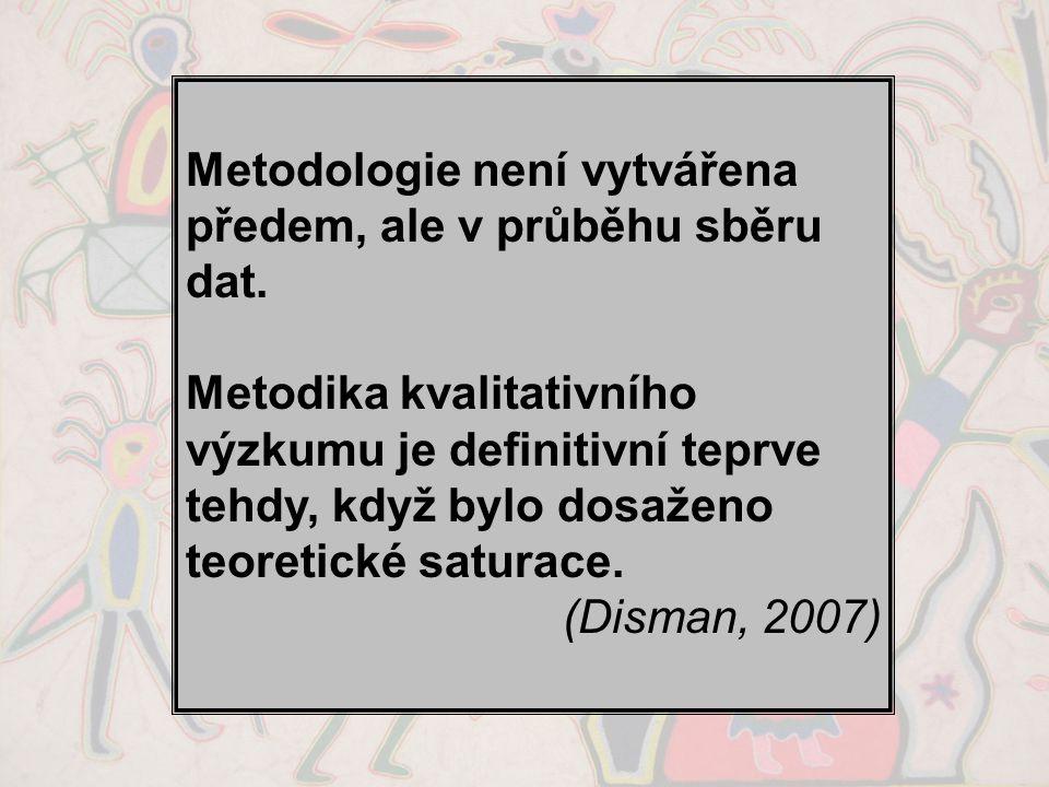 Metodologie není vytvářena předem, ale v průběhu sběru dat. Metodika kvalitativního výzkumu je definitivní teprve tehdy, když bylo dosaženo teoretické