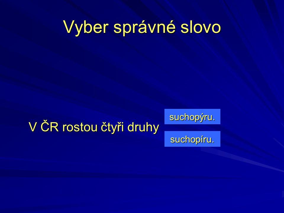 V ČR rostou čtyři druhy suchopýru. suchopíru. Vyber správné slovo
