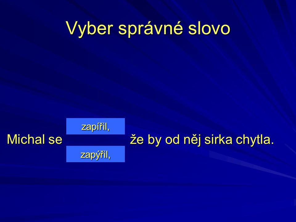 Michal se Michal se zapířil, zapýřil, Vyber správné slovo že by od něj sirka chytla.
