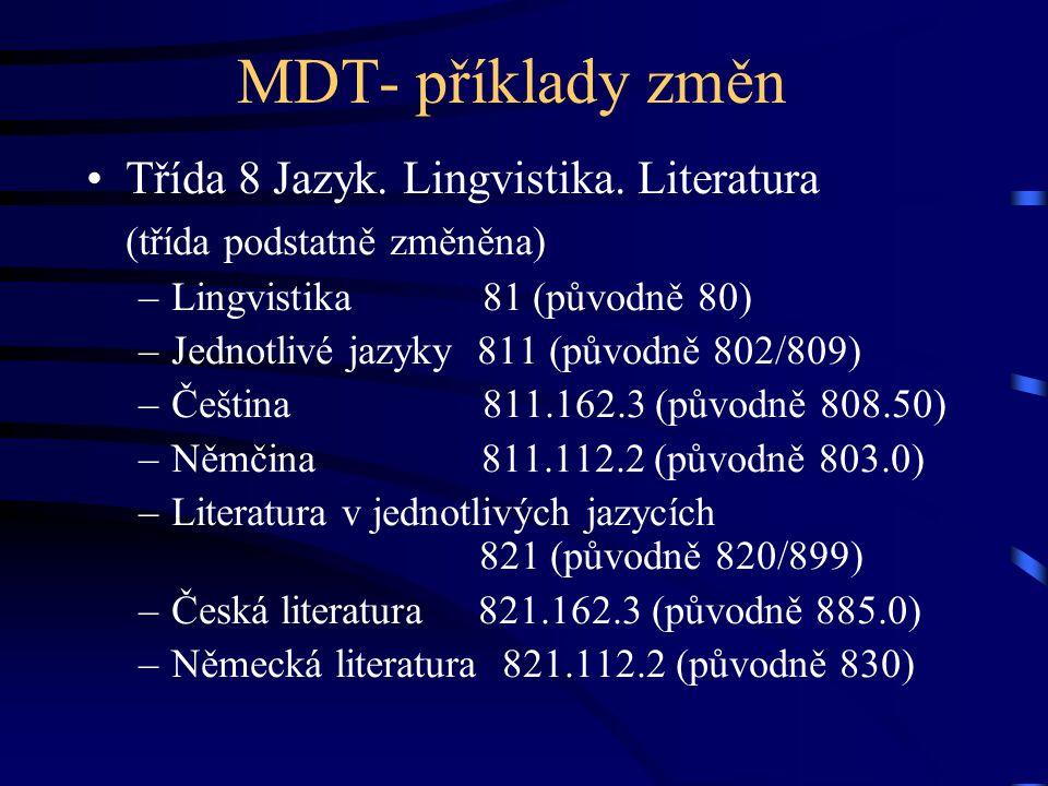 MDT- příklady změn •Třída 8 Jazyk. Lingvistika. Literatura (třída podstatně změněna) –Lingvistika 81 (původně 80) –Jednotlivé jazyky 811 (původně 802/