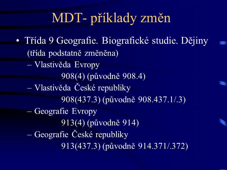 MDT- příklady změn •Třída 9 Geografie. Biografické studie. Dějiny (třída podstatně změněna) –Vlastivěda Evropy 908(4) (původně 908.4) –Vlastivěda Česk