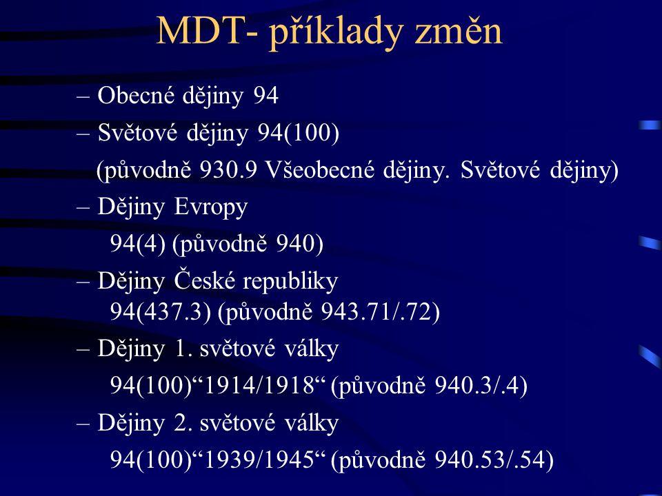 MDT- příklady změn –Obecné dějiny 94 –Světové dějiny 94(100) (původně 930.9 Všeobecné dějiny. Světové dějiny) –Dějiny Evropy 94(4) (původně 940) –Ději