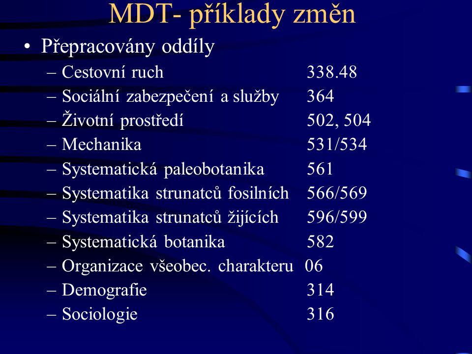 MDT- příklady změn •Přepracovány oddíly –Cestovní ruch338.48 –Sociální zabezpečení a služby364 –Životní prostředí502, 504 –Mechanika 531/534 –Systemat