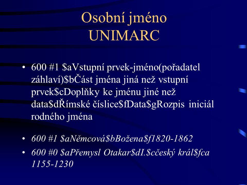 Osobní jméno UNIMARC •600 #1 $aVstupní prvek-jméno(pořadatel záhlaví)$bČást jména jiná než vstupní prvek$cDoplňky ke jménu jiné než data$dŘímské čísli