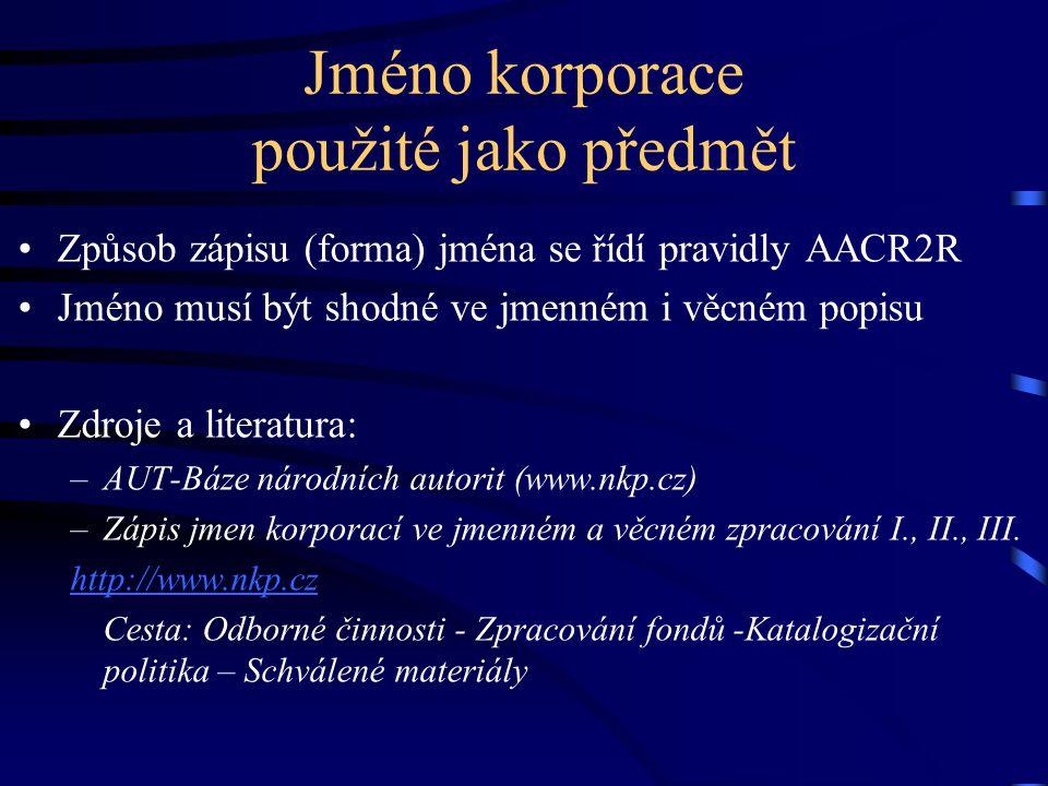 Jméno korporace použité jako předmět •Způsob zápisu (forma) jména se řídí pravidly AACR2R •Jméno musí být shodné ve jmenném i věcném popisu •Zdroje a