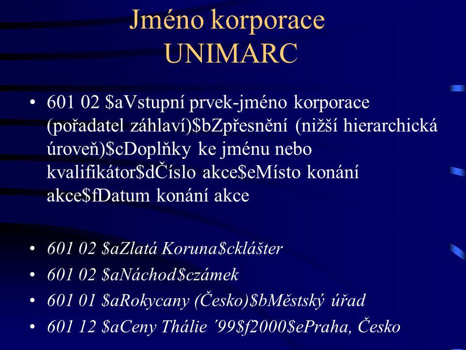 Jméno korporace UNIMARC •601 02 $aVstupní prvek-jméno korporace (pořadatel záhlaví)$bZpřesnění (nižší hierarchická úroveň)$cDoplňky ke jménu nebo kval