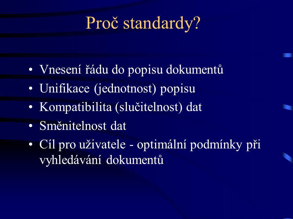 Proč standardy? •Vnesení řádu do popisu dokumentů •Unifikace (jednotnost) popisu •Kompatibilita (slučitelnost) dat •Směnitelnost dat •Cíl pro uživatel